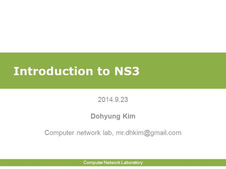 <strong>Computer</strong> <strong>Network</strong> Laboratory Introduction to NS3 2014.<strong>9</strong>.23 Dohyung Kim <strong>Computer</strong> <strong>network</strong> lab,