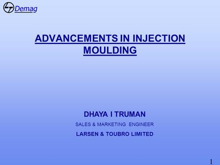 1 ADVANCEMENTS IN INJECTION MOULDING DHAYA I TRUMAN SALES & MARKETING ENGINEER LARSEN & TOUBRO LIMITED.