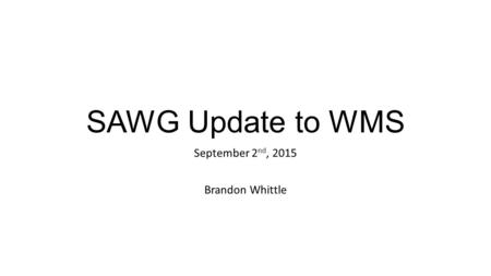 SAWG Update to WMS September 2 nd, 2015 Brandon Whittle.