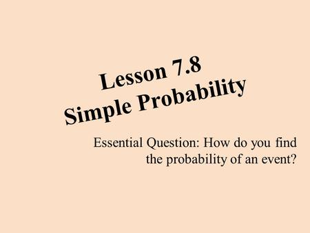 Lesson 7.8 Simple Probability Essential Question: How do you find the probability of an event?