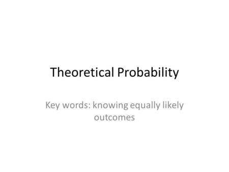 Theoretical Probability Key words: knowing equally likely outcomes.