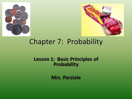 Chapter 7: Probability Lesson 1: Basic Principles of Probability Mrs. Parziale.