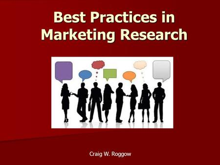 Best Practices in Marketing Research Craig W. Roggow.