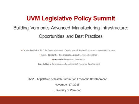 UVM Legislative Policy Summit Building Vermont's Advanced Manufacturing Infrastructure: Opportunities and Best Practices  Christopher Koliba Ph.D. Professor,