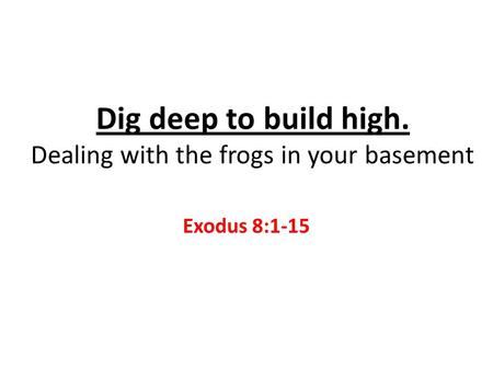 Dig deep to build high. Dealing with the frogs in your basement Exodus 8:1-15.