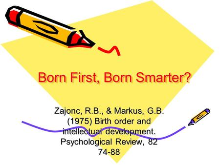 Born First, Born Smarter? Zajonc, R.B., & Markus, G.B. (1975) Birth order and intellectual development. Psychological Review, 82 74-88.