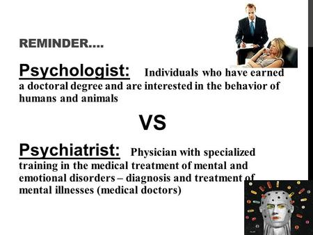 REMINDER…. Psychologist: Individuals who have earned a doctoral degree and are interested in the behavior of humans and animals VS Psychiatrist: Physician.