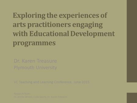 Exploring the experiences of arts practitioners engaging with Educational Development programmes Dr. Karen Treasure Plymouth University VC Teaching and.
