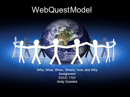 WebQuest Model Who, What, When, Where, How, and Why Assignment EDUC 7101 Andy Goswick.