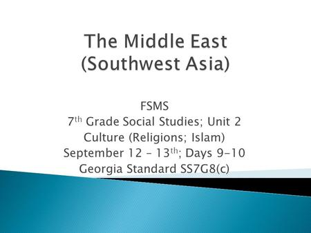 FSMS 7 th Grade Social Studies; Unit 2 Culture (Religions; Islam) September 12 – 13 th ; Days 9-10 Georgia Standard SS7G8(c)