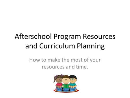 Afterschool Program Resources and Curriculum Planning How to make the most of your resources and time.