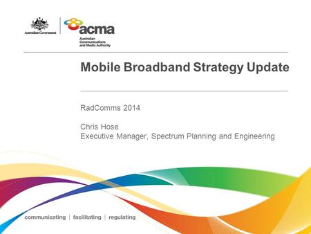 Mobile Broadband Strategy Update RadComms 2014 Chris Hose Executive Manager, Spectrum Planning and Engineering.