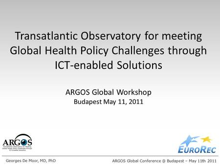 ARGOS Global Budapest – May 11th 2011 Georges De Moor, MD, PhD Transatlantic Observatory for meeting Global Health Policy Challenges through.