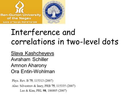Slava Kashcheyevs Avraham Schiller Amnon Aharony Ora Entin-Wohlman Interference and correlations in two-level dots Phys. Rev. B 75, 115313 (2007) Also: