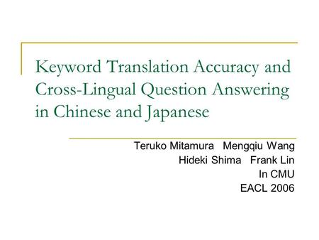 Keyword Translation Accuracy and Cross-Lingual Question Answering in Chinese and Japanese Teruko Mitamura Mengqiu Wang Hideki Shima Frank Lin In CMU EACL.