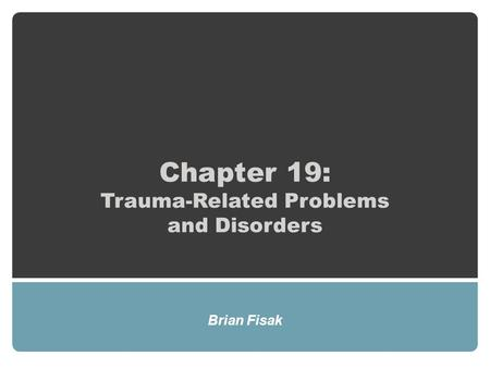 Chapter 19: Trauma-Related Problems and Disorders Brian Fisak.