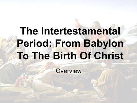 The Intertestamental Period: From Babylon To The Birth Of Christ Overview.
