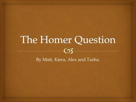 By Matt, Kiera, Alex and Tasha..   Homer is the author of the Iliad and the odyssey and is revered as the greatest of ancient Greek epic poets.  Homer.