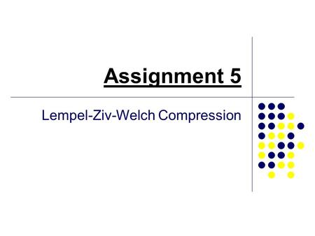 Assignment 5 Lempel-Ziv-Welch Compression. What is LZW compression? LZW is a form of lossless compression. LZW compression has its roots in the work of.