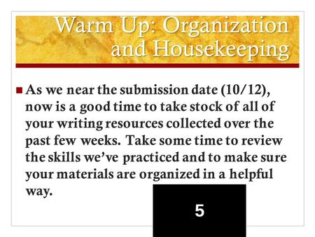 Warm Up: Organization and Housekeeping As we near the submission date (10/12), now is a good time to take stock of all of your writing resources collected.