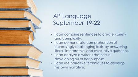 AP Language September 19-22 I can combine sentences to create variety and complexity. I can demonstrate comprehension of increasingly challenging texts.