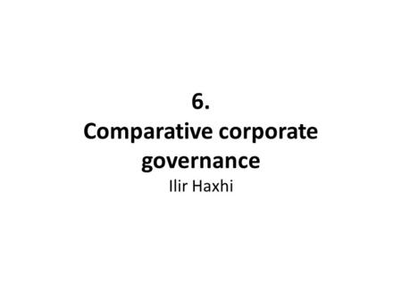 6. Comparative corporate governance Ilir Haxhi. Learning objectives grasp the concept of corporate governance contrast the differences between alternative.