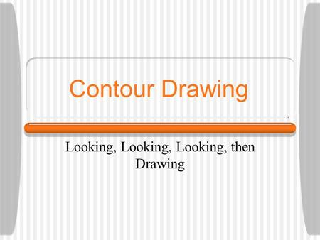Contour Drawing Looking, Looking, Looking, then Drawing.
