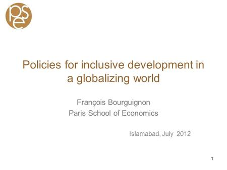 Policies for inclusive development in a globalizing world François Bourguignon Paris School of Economics Islamabad, July 2012 1.