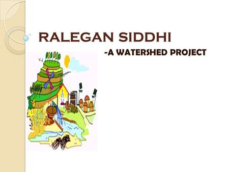RALEGAN SIDDHI - A WATERSHED PROJECT. Contents:- HISTORICAL BACKGROUND PRESENT STATUS PROCESS AND STRATERGIES BEHIND CHANGE WATERSHED PROJECT CONTRIBUTION.