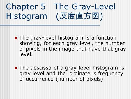 Chapter 5 The Gray-Level Histogram ( 灰度直方图 ) The gray-level histogram is a function showing, for each gray level, the number of pixels in the image that.