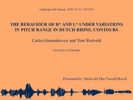 Language and Speech, 2000, 43 (2), 183-203 THE BEHAVIOUR OF H* AND L* UNDER VARIATIONS IN PITCH RANGE IN DUTCH RISING CONTOURS Carlos Gussenhoven and Toni.