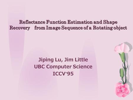 Reflectance Function Estimation and Shape Recovery from Image Sequence of a Rotating object Jiping Lu, Jim Little UBC Computer Science ICCV ' 95.