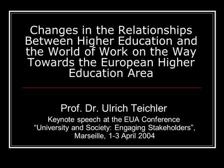 Changes in the Relationships Between Higher Education and the World of Work on the Way Towards the European Higher Education Area Prof. Dr. Ulrich Teichler.