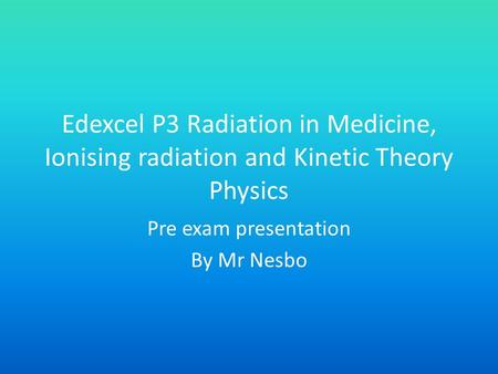 Edexcel P3 Radiation in Medicine, Ionising radiation and Kinetic Theory Physics Pre exam presentation By Mr Nesbo.