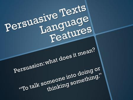 "Persuasive Texts Language Features Persuasion: what does it mean? ""To talk someone into doing or thinking something."""