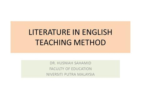 LITERATURE IN ENGLISH TEACHING METHOD DR. HUSNIAH SAHAMID FACULTY OF EDUCATION NIVERSITI PUTRA MALAYSIA.
