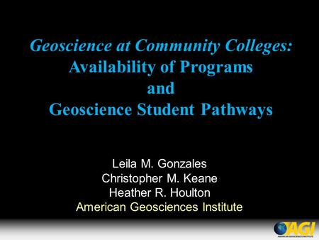 Geoscience at Community Colleges: Availability of Programs and Geoscience Student Pathways Leila M. Gonzales Christopher M. Keane Heather R. Houlton American.