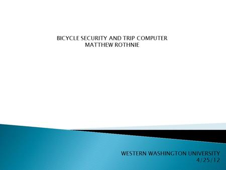 BICYCLE SECURITY AND TRIP COMPUTER MATTHEW ROTHNIE WESTERN WASHINGTON UNIVERSITY 4/25/12.