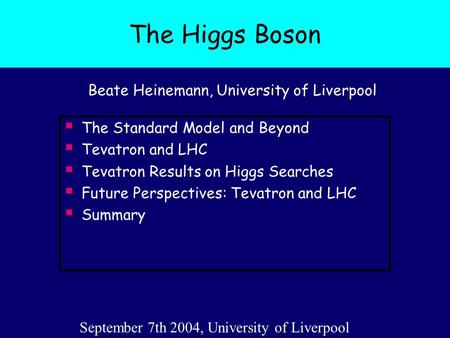 The Higgs Boson Beate Heinemann, University of Liverpool  The Standard Model and Beyond  Tevatron and LHC  Tevatron Results on Higgs Searches  Future.