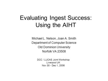 Evaluating Ingest Success: Using the AIHT Michael L. Nelson, Joan A. Smith Department of Computer Science Old Dominion University Norfolk VA 23508 DCC.