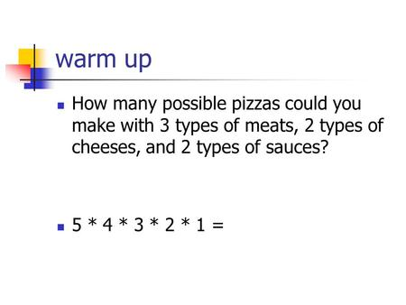 Warm up How many possible pizzas could you make with 3 types of meats, 2 types of cheeses, and 2 types of sauces? 5 * 4 * 3 * 2 * 1 =