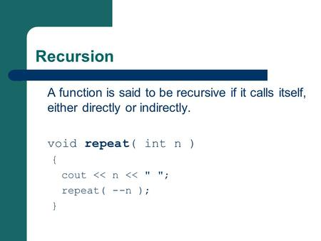 Recursion A function is said to be recursive if it calls itself, either directly or indirectly. void repeat( int n ) { cout << n <<  ; repeat( --n );