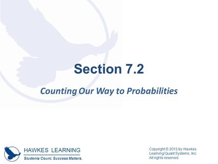 HAWKES LEARNING Students Count. Success Matters. Copyright © 2015 by Hawkes Learning/Quant Systems, Inc. All rights reserved. Section 7.2 Counting Our.