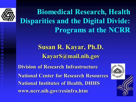 Biomedical Research, Health Disparities and the Digital Divide: Programs at the NCRR Susan R. Kayar, Ph.D. Division of Research Infrastructure.