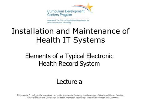 Installation and Maintenance of Health IT Systems Elements of a Typical Electronic Health Record System Lecture a This material Comp8 _Unit1a was developed.
