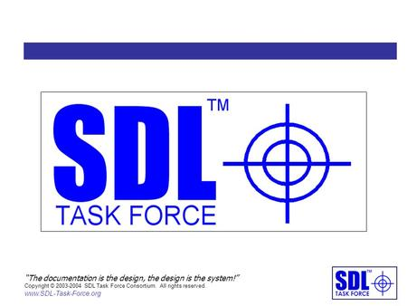 """The documentation is the design, the design is the system!"" Copyright © 2003-2004 SDL Task Force Consortium. All rights reserved. www.SDL-Task-Force.org."