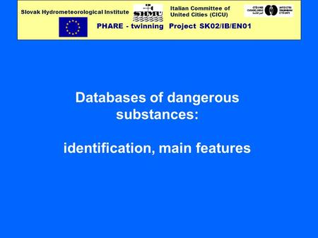 Italian Committee of United Cities (CICU) PHARE - twinning Project SK02/IB/EN01 Slovak Hydrometeorological Institute Databases of dangerous substances: