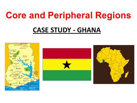 Core and Peripheral Regions CASE STUDY - GHANA. To learn that development is not equal within a country. To learn the characteristics of core and peripheral.