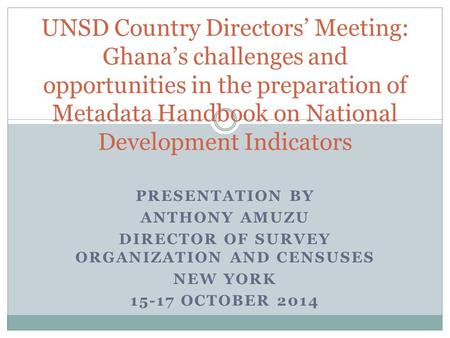 PRESENTATION BY ANTHONY AMUZU DIRECTOR OF SURVEY ORGANIZATION AND CENSUSES NEW YORK 15-17 OCTOBER 2014 UNSD Country Directors' Meeting: Ghana's challenges.