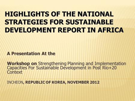 HIGHLIGHTS OF THE NATIONAL STRATEGIES FOR SUSTAINABLE DEVELOPMENT REPORT IN AFRICA A Presentation At the Workshop on Strengthening Planning and Implementation.